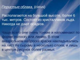 Перистые облака.(cirrus) Располагаются на большой высоте, более 6 тыс. метро