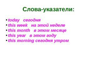 Слова-указатели: todayсегодня this weekна этой неделе this monthв эт