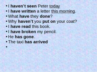 I haven't seen Peter today I have written a letter this morning. What have t