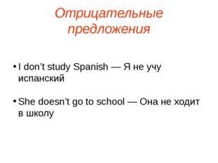Отрицательные предложения I don't study Spanish — Я не учу испанский She does