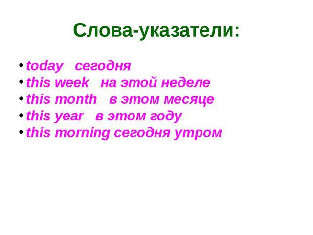 Слова-указатели: todayсегодня this weekна этой неделе this monthв эт...