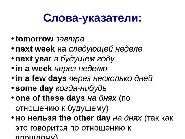 Слова-указатели: tomorrowзавтра next weekнаследующей неделе next yearв бу...