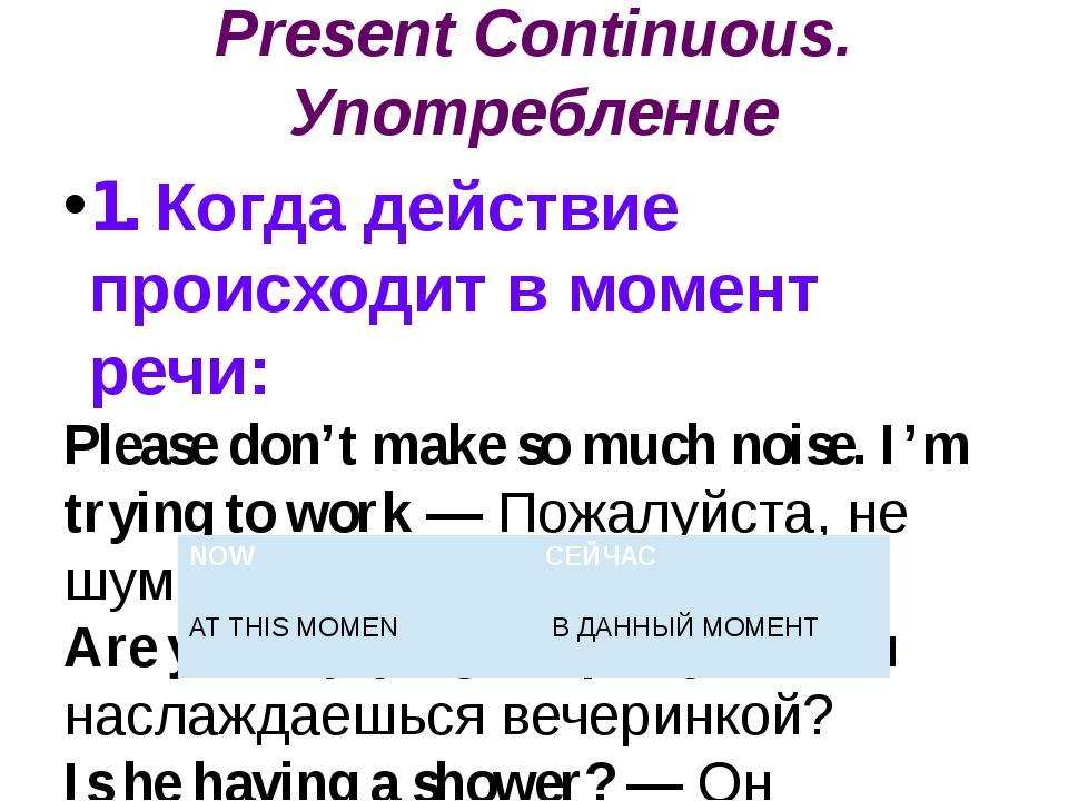 Present Continuous. Употребление 1. Когда действие происходит в момент речи:...