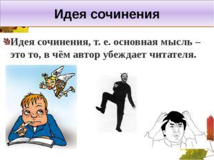 Идея сочинения Идея сочинения, т. е. основная мысль – это то, в чём автор убе