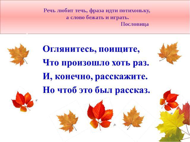 Речь любит течь, фраза идти потихоньку, а слово бежать и играть. Пословица