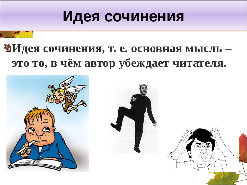 Идея сочинения Идея сочинения, т. е. основная мысль – это то, в чём автор убе...