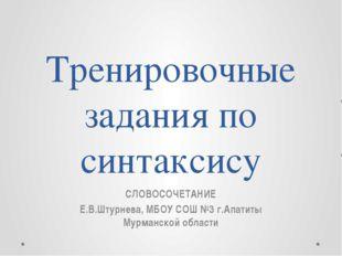 Тренировочные задания по синтаксису СЛОВОСОЧЕТАНИЕ Е.В.Штурнева, МБОУ СОШ №3