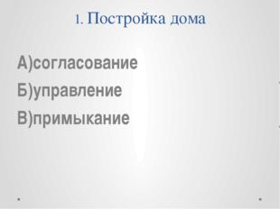1. Постройка дома А)согласование Б)управление В)примыкание