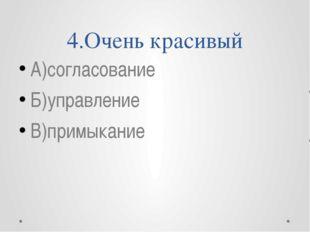 4.Очень красивый А)согласование Б)управление В)примыкание