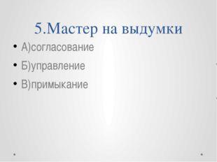 5.Мастер на выдумки А)согласование Б)управление В)примыкание
