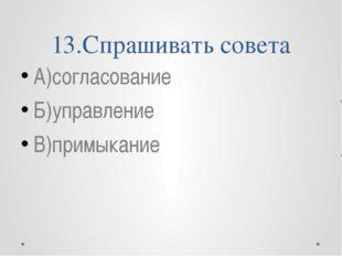 13.Спрашивать совета А)согласование Б)управление В)примыкание