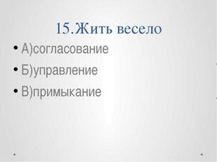 15.Жить весело А)согласование Б)управление В)примыкание