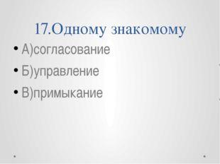 17.Одному знакомому А)согласование Б)управление В)примыкание