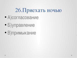 26.Приехать ночью А)согласование Б)управление В)примыкание