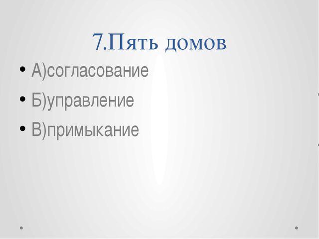 7.Пять домов А)согласование Б)управление В)примыкание
