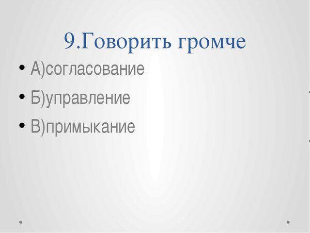 9.Говорить громче А)согласование Б)управление В)примыкание