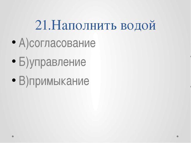 21.Наполнить водой А)согласование Б)управление В)примыкание