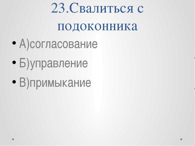 23.Свалиться с подоконника А)согласование Б)управление В)примыкание