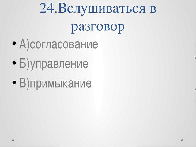 24.Вслушиваться в разговор А)согласование Б)управление В)примыкание