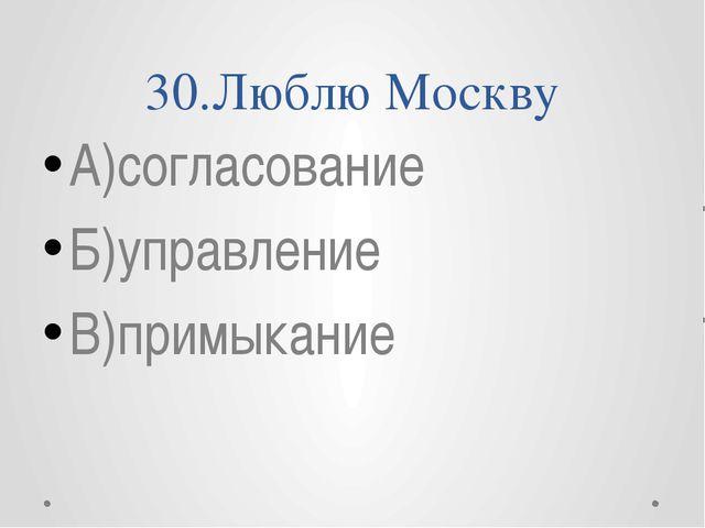 30.Люблю Москву А)согласование Б)управление В)примыкание