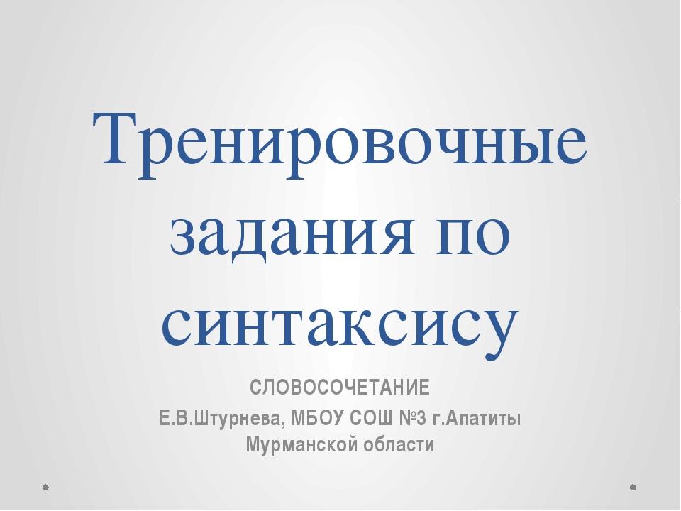 Тренировочные задания по синтаксису СЛОВОСОЧЕТАНИЕ Е.В.Штурнева, МБОУ СОШ №3...