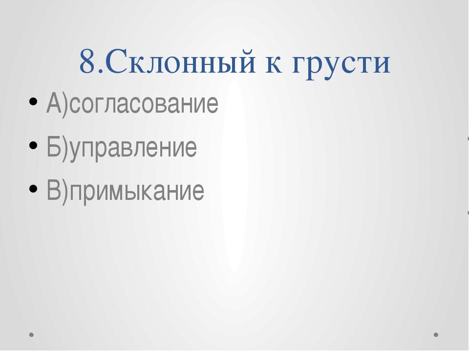 8.Склонный к грусти А)согласование Б)управление В)примыкание
