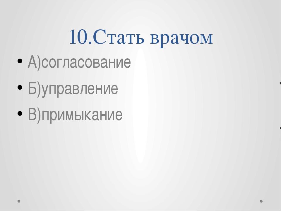 10.Стать врачом А)согласование Б)управление В)примыкание