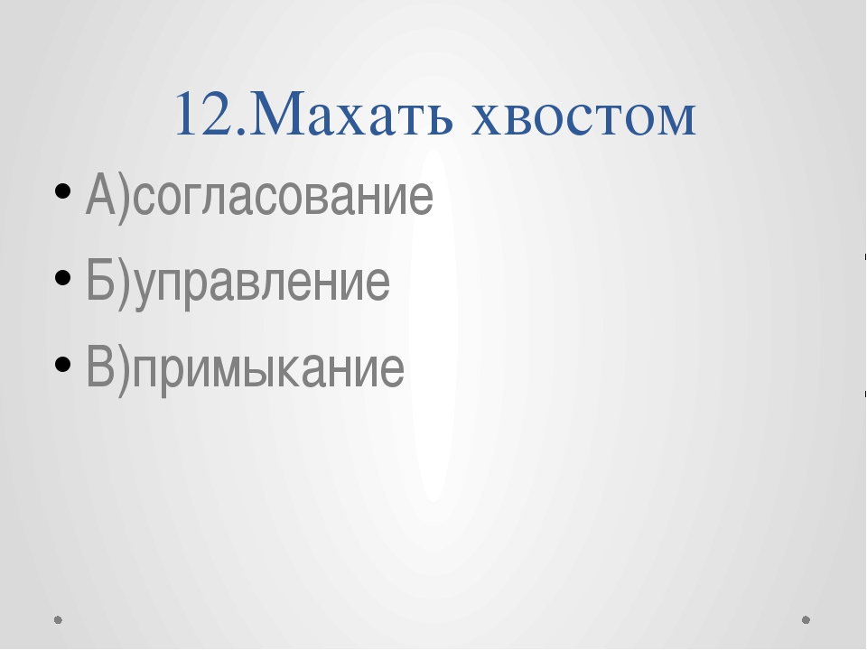 12.Махать хвостом А)согласование Б)управление В)примыкание