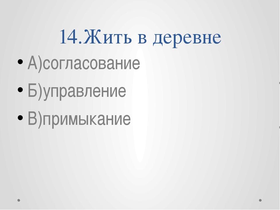 14.Жить в деревне А)согласование Б)управление В)примыкание