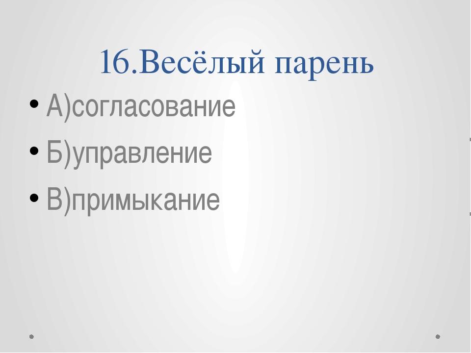 16.Весёлый парень А)согласование Б)управление В)примыкание