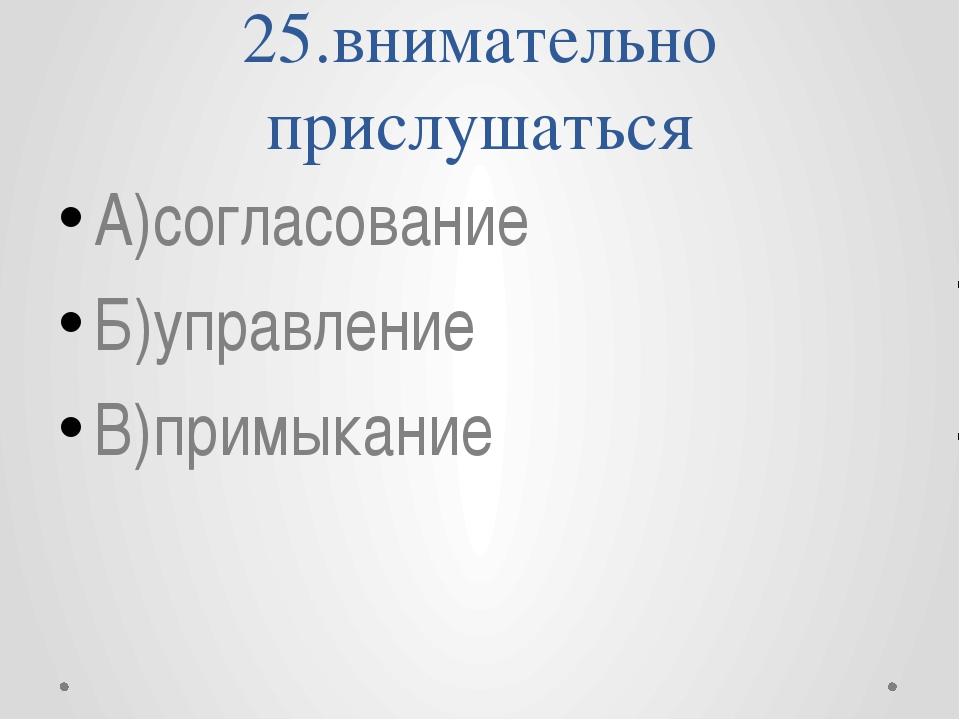 25.внимательно прислушаться А)согласование Б)управление В)примыкание