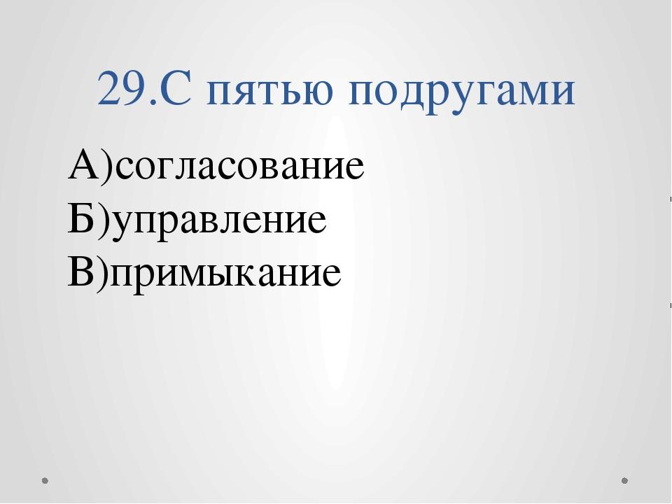 29.С пятью подругами А)согласование Б)управление В)примыкание