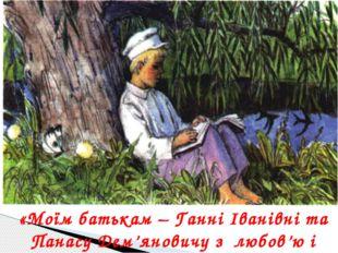 «Моїм батькам – Ганні Іванівні та Панасу Дем'яновичу з любов'ю і зажурою».