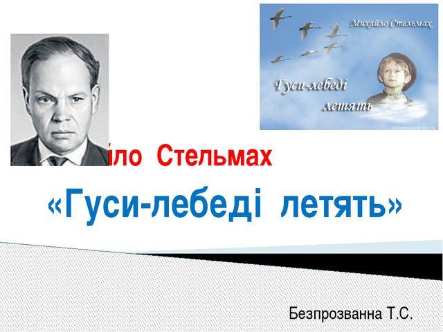 Михайло Стельмах «Гуси-лебеді летять» Безпрозванна Т.С.
