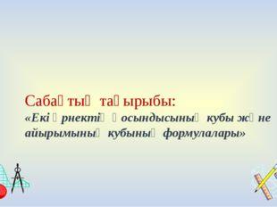 Сабақтың тақырыбы: «Екі өрнектің қосындысының кубы және айырымының кубының ф