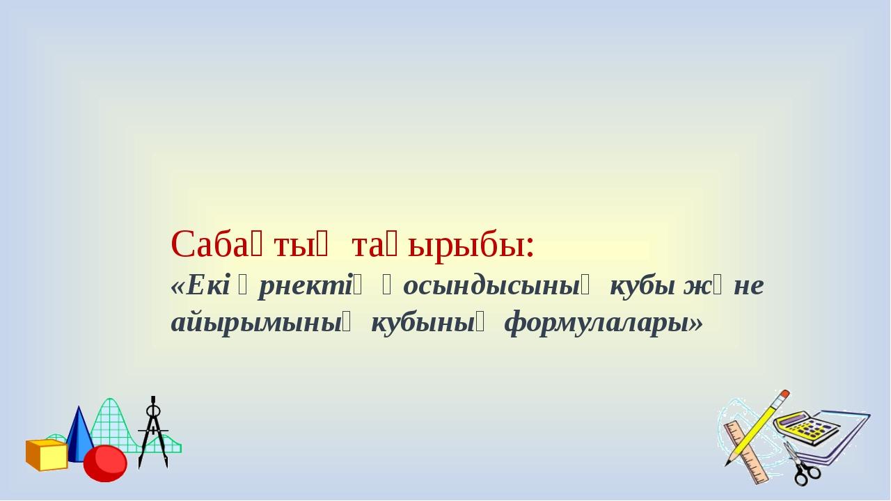 Сабақтың тақырыбы: «Екі өрнектің қосындысының кубы және айырымының кубының ф...