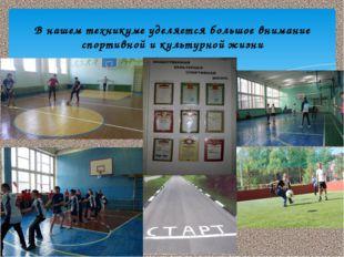 В нашем техникуме уделяется большое внимание спортивной и культурной жизни