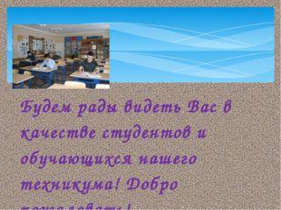 Будем рады видеть Вас в качестве студентов и обучающихся нашего техникума! До