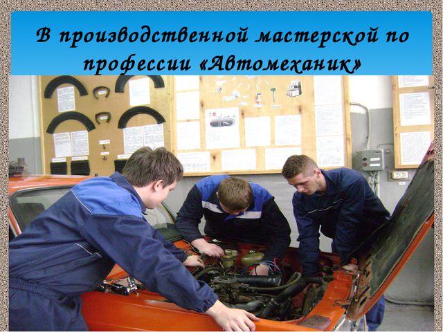 В производственной мастерской по профессии «Автомеханик»