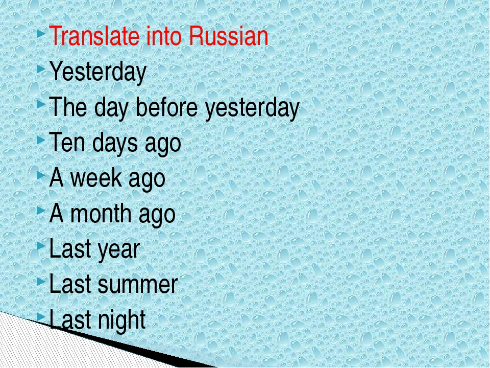 Translate into Russian Yesterday The day before yesterday Ten days ago A week...