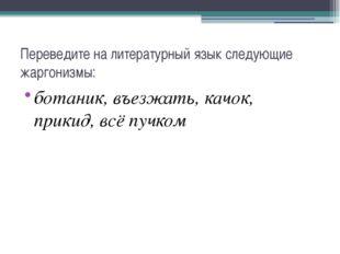 Переведите на литературный язык следующие жаргонизмы: ботаник, въезжать, качо