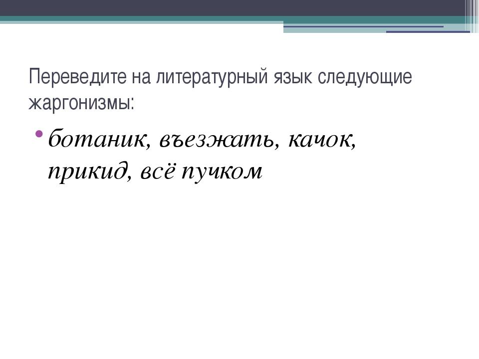 Переведите на литературный язык следующие жаргонизмы: ботаник, въезжать, качо...