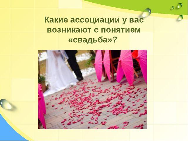 Какие ассоциации у вас возникают с понятием «свадьба»?