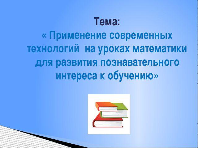 Тема: « Применение современных технологий на уроках математики для развития...