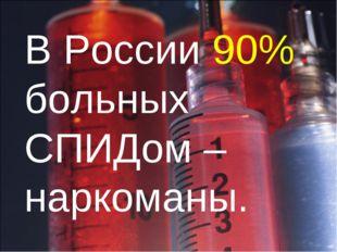 В России 90% больных СПИДом – наркоманы.