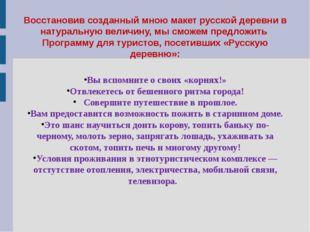 Восстановив созданный мною макет русской деревни в натуральную величину, мы с