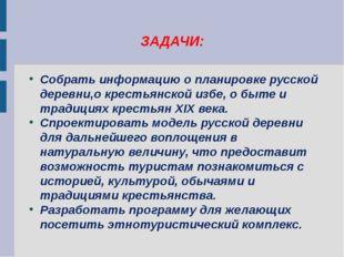 ЗАДАЧИ: Собрать информацию о планировке русской деревни,о крестьянской избе,