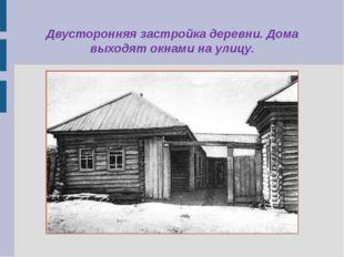 Двусторонняя застройка деревни. Дома выходят окнами на улицу.