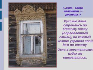 «..окна - глаза, наличники — ресницы..» Русские дома строились по единому пла