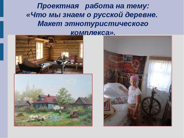 Проектная работа на тему: «Что мы знаем о русской деревне. Макет этнотуристич...
